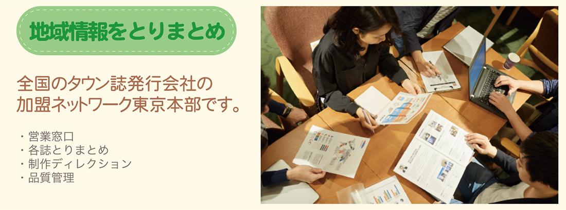 地域情報をとりまとめ:全国のタウン誌発行会社の加盟ネットワーク東京本部です。(営業窓口・各誌とりまとめ・制作ディレクション・品質管理)